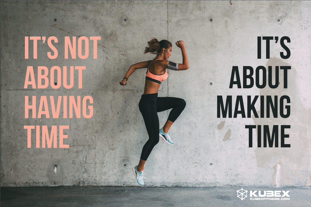 it's not about having time, it's about making time. Kubex fitness